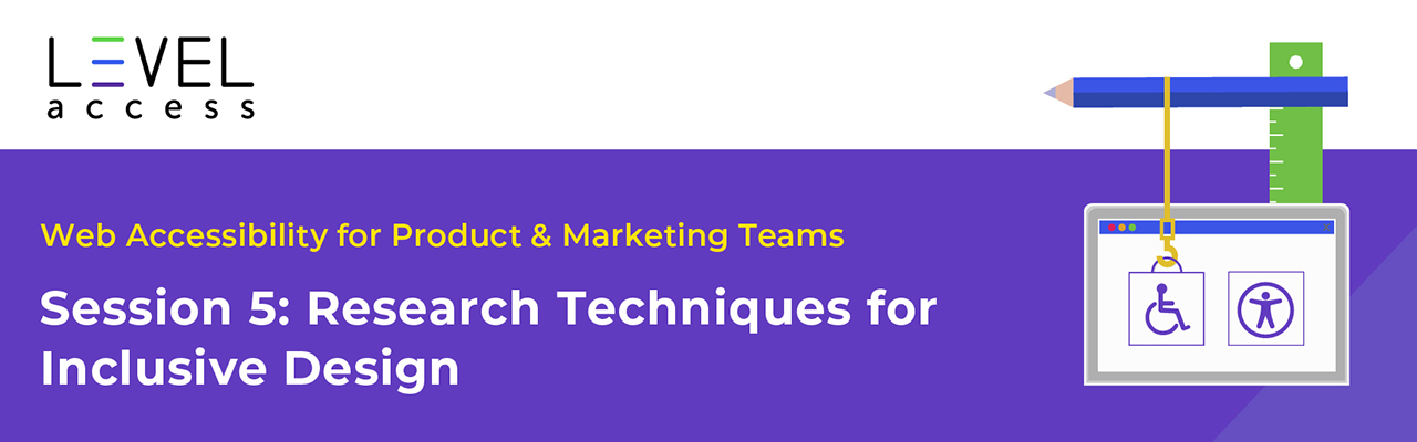 Web Accessibility Training Course for Product and Marketing Teams, Session 5: Research Techniques for Inclusive Design